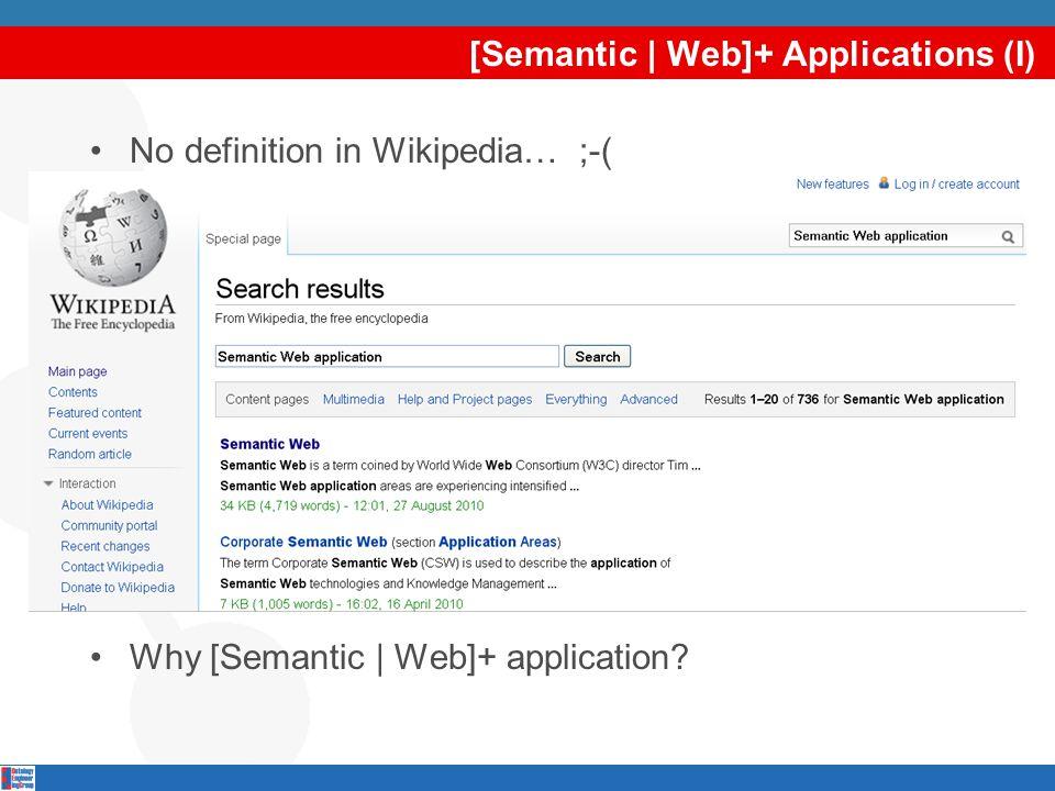 [Semantic | Web]+ Applications (I) No definition in Wikipedia… ;-( Why [Semantic | Web]+ application?