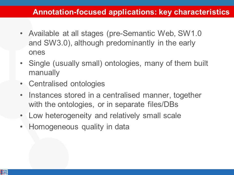 Annotation-focused applications: key characteristics Available at all stages (pre-Semantic Web, SW1.0 and SW3.0), although predominantly in the early ones Single (usually small) ontologies, many of them built manually Centralised ontologies Instances stored in a centralised manner, together with the ontologies, or in separate files/DBs Low heterogeneity and relatively small scale Homogeneous quality in data