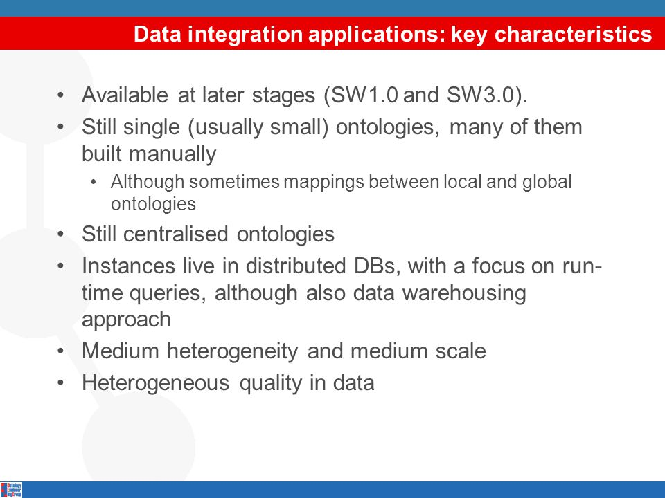 Data integration applications: key characteristics Available at later stages (SW1.0 and SW3.0). Still single (usually small) ontologies, many of them