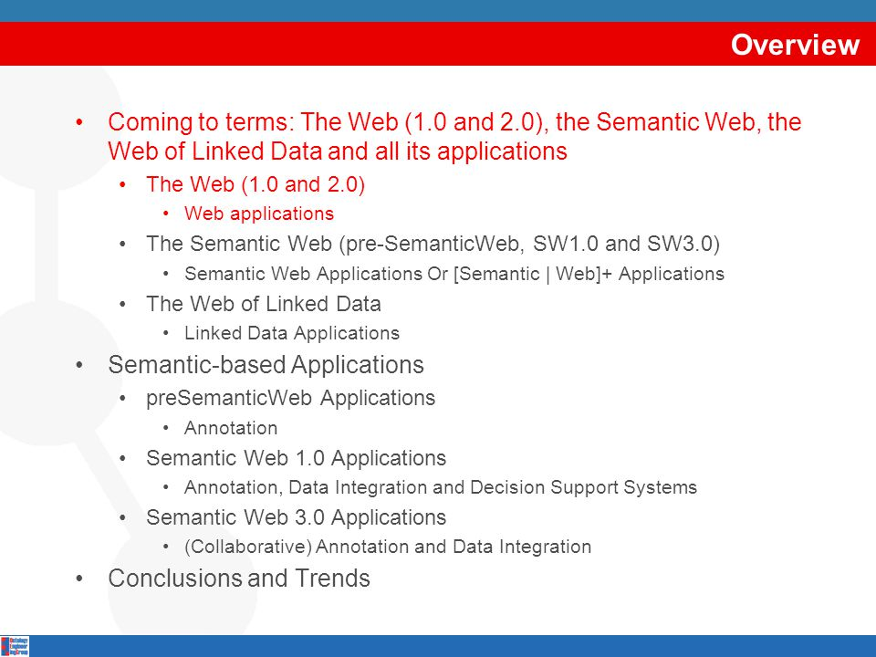 Overview Coming to terms: The Web (1.0 and 2.0), the Semantic Web, the Web of Linked Data and all its applications The Web (1.0 and 2.0) Web applications The Semantic Web (pre-SemanticWeb, SW1.0 and SW3.0) Semantic Web Applications Or [Semantic | Web]+ Applications The Web of Linked Data Linked Data Applications Semantic-based Applications preSemanticWeb Applications Annotation Semantic Web 1.0 Applications Annotation, Data Integration and Decision Support Systems Semantic Web 3.0 Applications (Collaborative) Annotation and Data Integration Conclusions and Trends
