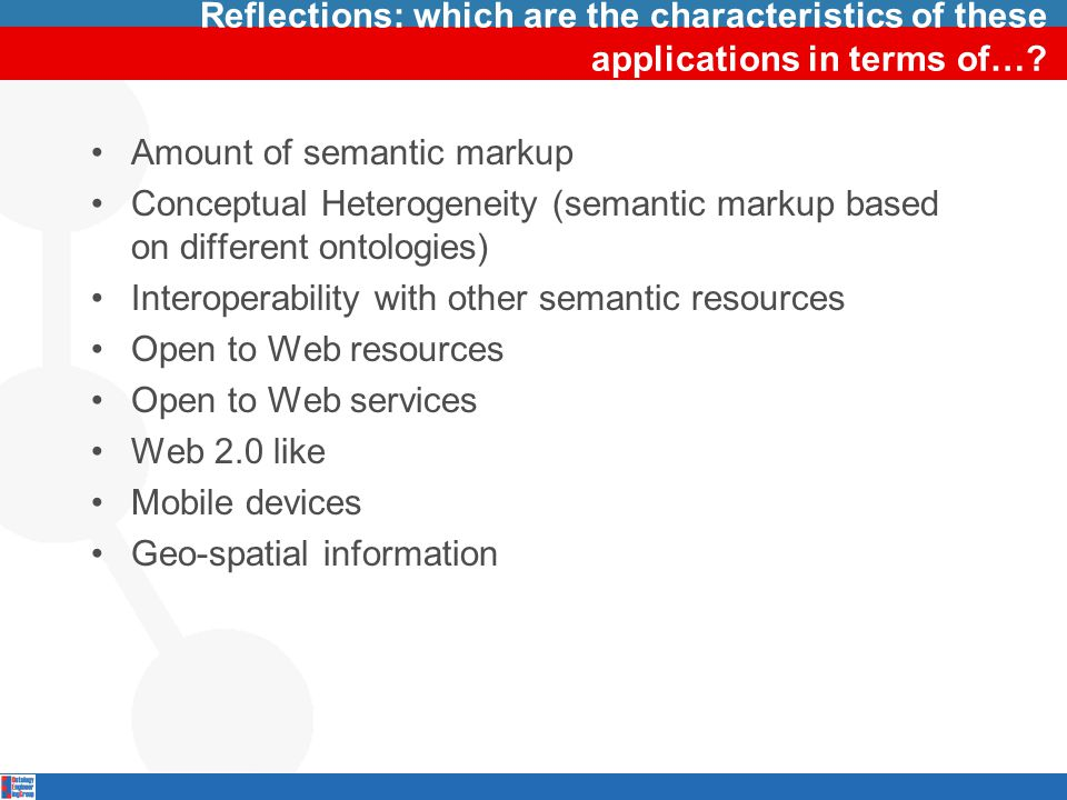 Reflections: which are the characteristics of these applications in terms of…? Amount of semantic markup Conceptual Heterogeneity (semantic markup bas