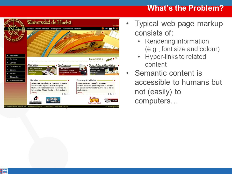 What's the Problem? Typical web page markup consists of: Rendering information (e.g., font size and colour) Hyper-links to related content Semantic co