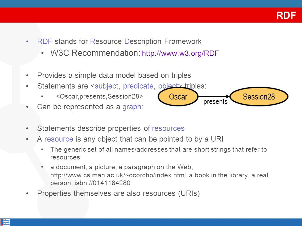 RDF RDF stands for Resource Description Framework W3C Recommendation: http://www.w3.org/RDF Provides a simple data model based on triples Statements are triples: Can be represented as a graph: Statements describe properties of resources A resource is any object that can be pointed to by a URI The generic set of all names/addresses that are short strings that refer to resources a document, a picture, a paragraph on the Web, http://www.cs.man.ac.uk/~ocorcho/index.html, a book in the library, a real person, isbn://0141184280 Properties themselves are also resources (URIs) Oscar Session28 presents