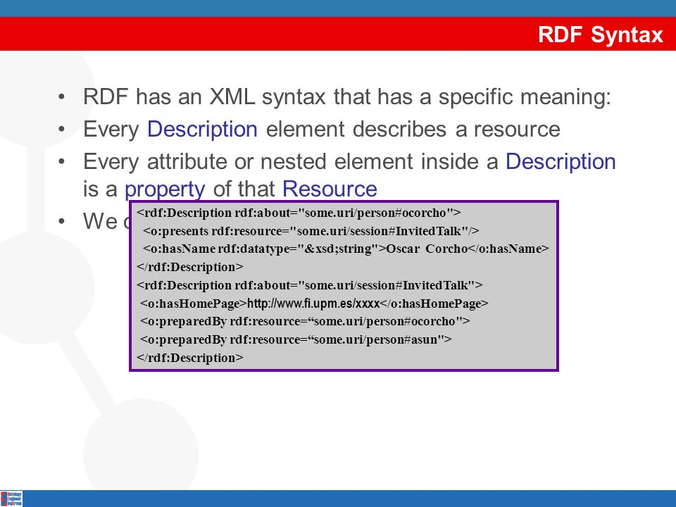 RDF Syntax RDF has an XML syntax that has a specific meaning: Every Description element describes a resource Every attribute or nested element inside