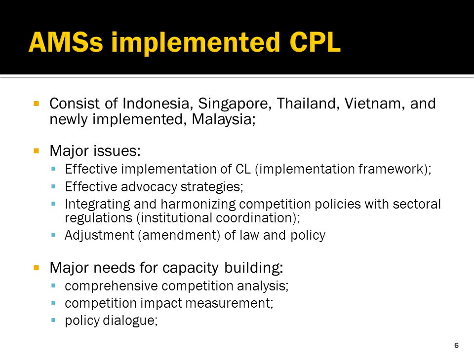  Consist of Indonesia, Singapore, Thailand, Vietnam, and newly implemented, Malaysia;  Major issues:  Effective implementation of CL (implementation framework);  Effective advocacy strategies;  Integrating and harmonizing competition policies with sectoral regulations (institutional coordination);  Adjustment (amendment) of law and policy  Major needs for capacity building:  comprehensive competition analysis;  competition impact measurement;  policy dialogue; 6