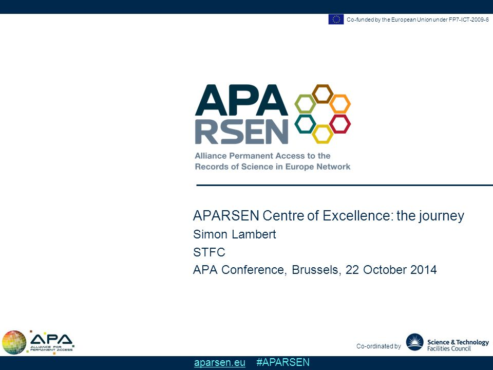 APARSEN Centre of Excellence: the journey Simon Lambert, STFC APA Conference, Brussels, 22 October 2014 Co-funded by the European Union under FP7-ICT-2009-6 aparsen.eu #APARSEN Physical Centres of Excellence