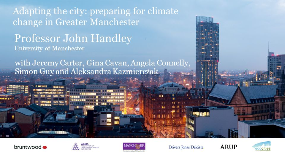 Professor John Handley University of Manchester Adapting the city: preparing for climate change in Greater Manchester with Jeremy Carter, Gina Cavan,