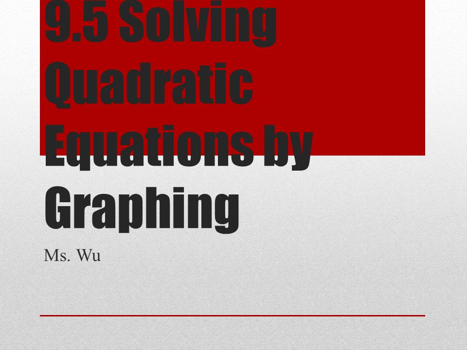 9.5 Solving Quadratic Equations by Graphing Ms. Wu