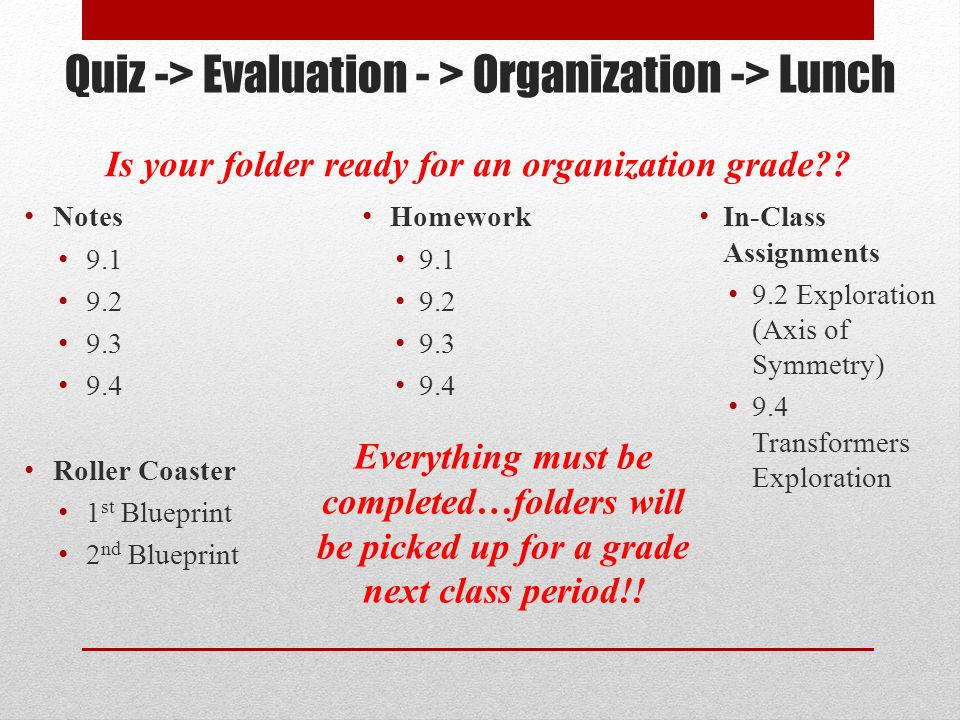 Quiz -> Evaluation - > Organization -> Lunch Notes 9.1 9.2 9.3 9.4 Roller Coaster 1 st Blueprint 2 nd Blueprint Homework 9.1 9.2 9.3 9.4 In-Class Assignments 9.2 Exploration (Axis of Symmetry) 9.4 Transformers Exploration Is your folder ready for an organization grade .