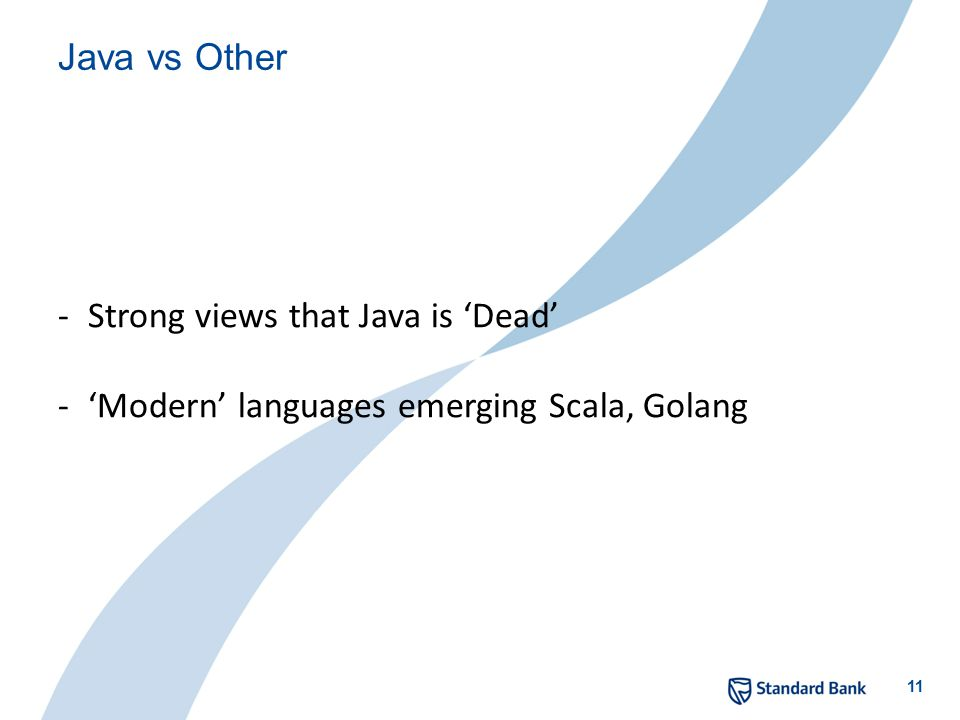 11 Java vs Other -Strong views that Java is 'Dead' -'Modern' languages emerging Scala, Golang