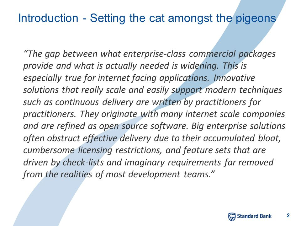 2 Introduction - Setting the cat amongst the pigeons The gap between what enterprise-class commercial packages provide and what is actually needed is widening.