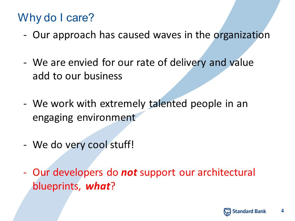 4 Why do I care? -Our approach has caused waves in the organization -We are envied for our rate of delivery and value add to our business -We work wit