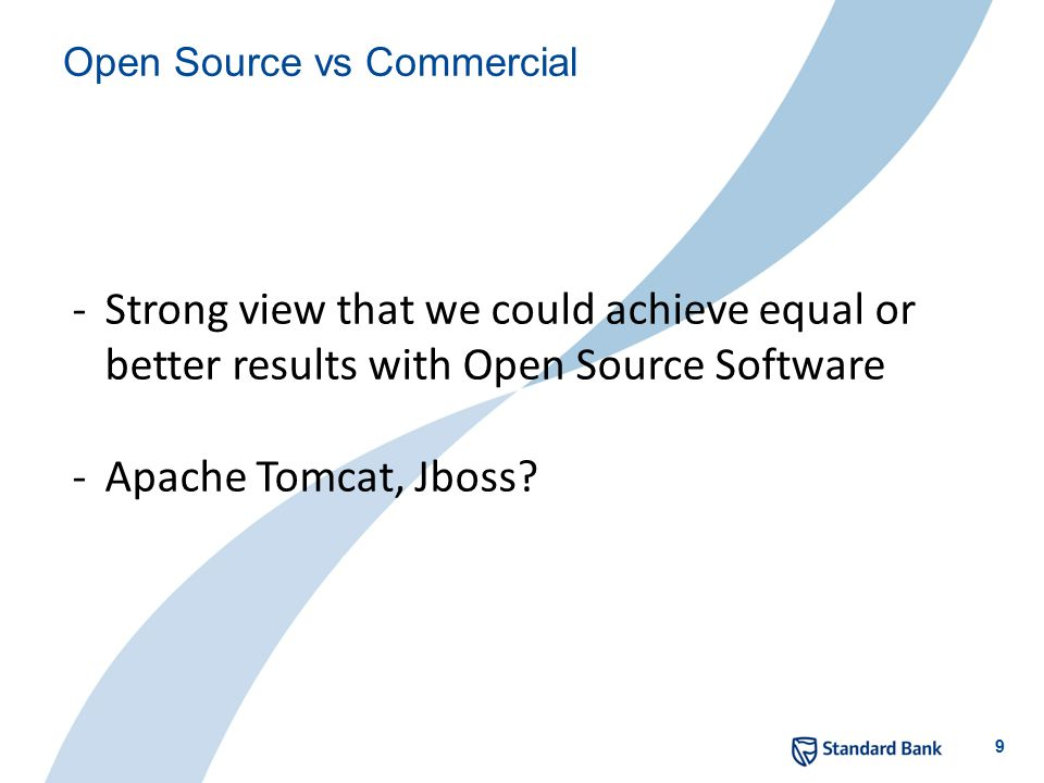 9 Open Source vs Commercial -Strong view that we could achieve equal or better results with Open Source Software -Apache Tomcat, Jboss?