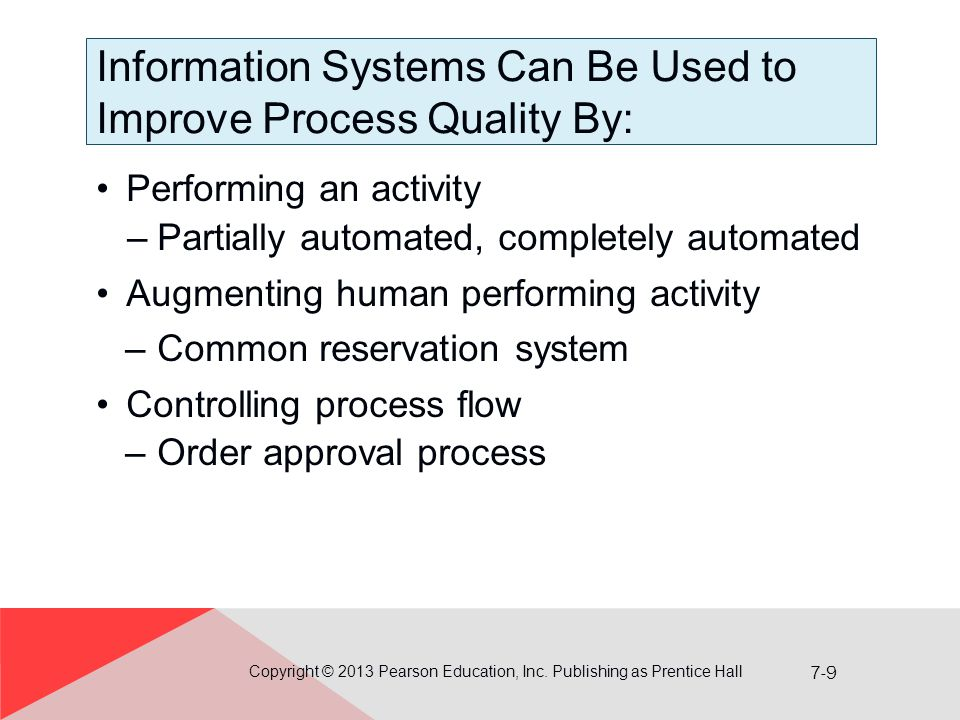 7-9 Information Systems Can Be Used to Improve Process Quality By: Performing an activity –Partially automated, completely automated Augmenting human performing activity –Common reservation system Controlling process flow –Order approval process Copyright © 2013 Pearson Education, Inc.