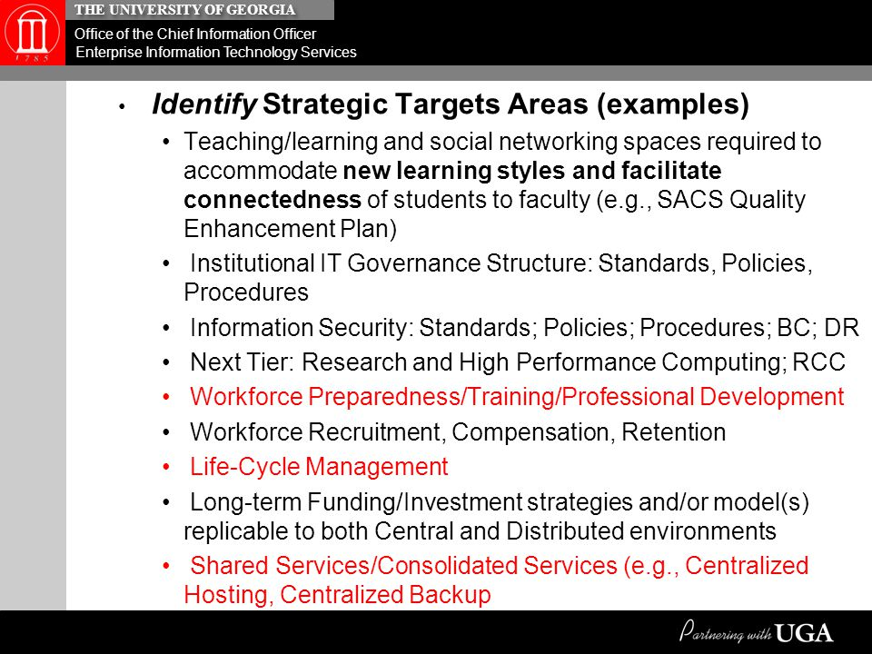 THE UNIVERSITY OF GEORGIA Office of the Chief Information Officer Enterprise Information Technology Services Identify Strategic Targets Areas (examples) Teaching/learning and social networking spaces required to accommodate new learning styles and facilitate connectedness of students to faculty (e.g., SACS Quality Enhancement Plan) Institutional IT Governance Structure: Standards, Policies, Procedures Information Security: Standards; Policies; Procedures; BC; DR Next Tier: Research and High Performance Computing; RCC Workforce Preparedness/Training/Professional Development Workforce Recruitment, Compensation, Retention Life-Cycle Management Long-term Funding/Investment strategies and/or model(s) replicable to both Central and Distributed environments Shared Services/Consolidated Services (e.g., Centralized Hosting, Centralized Backup –