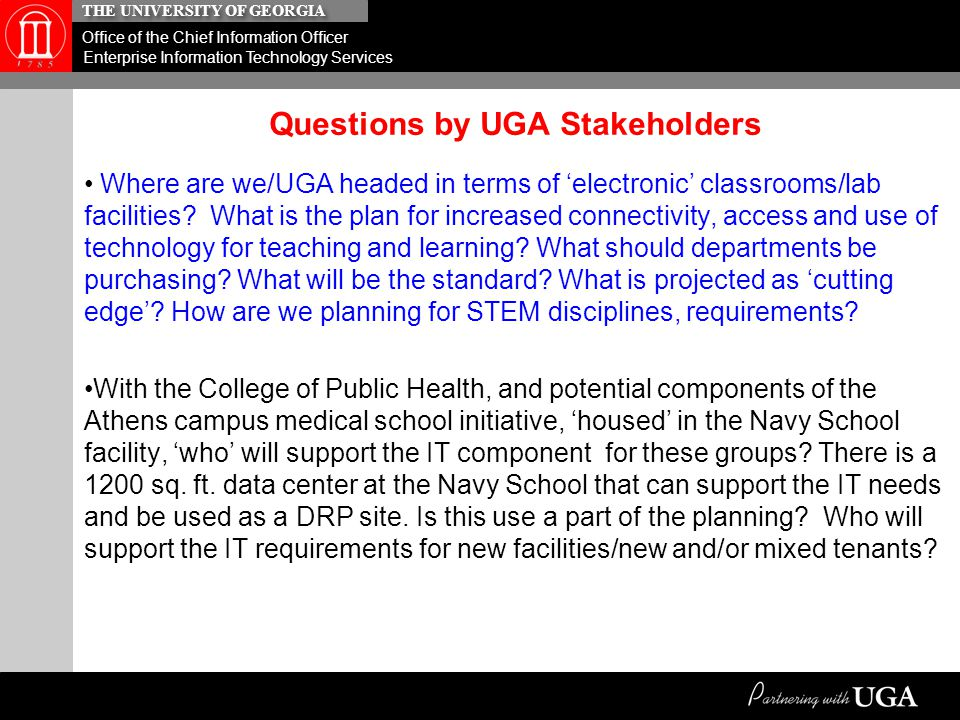 THE UNIVERSITY OF GEORGIA Office of the Chief Information Officer Enterprise Information Technology Services A Master Plan…clearly requires a Vision and Statement of where Information Technology at the organization/institution will need to be in support of the mission and strategic priorities of the institution based on the goals of the institution, i.e., 2010-2020 Strategic Plan, Senior Leadership directives, competitive requirements, etc.