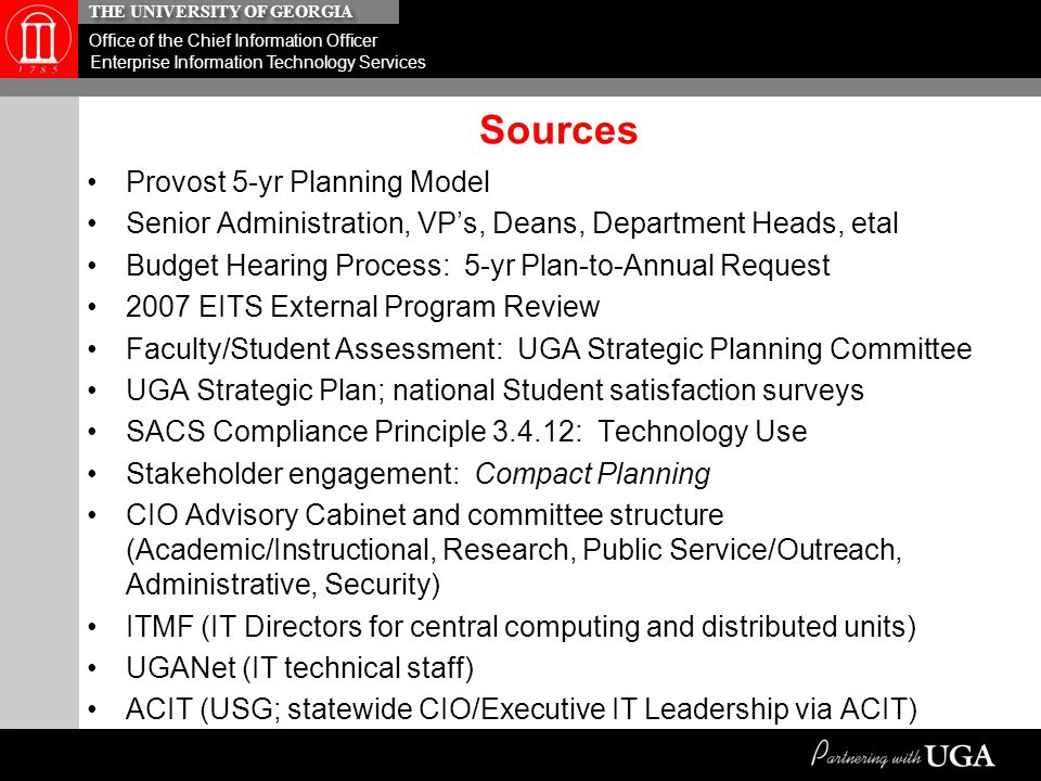 THE UNIVERSITY OF GEORGIA Office of the Chief Information Officer Enterprise Information Technology Services Descriptors of Master Planning Concept …Comprehensive plan to guide an organization's long-term planning and investments, in this case….in guiding long-term planning, strategic decision-making, and investments for Information Technology at all levels of the organization based on standards, policies, shared services, consolidation, etc …General information technology 'use' plan of a campus and its affiliate geographic sites focused on future growth, goals, actions, investments in support of the vision and mission of the institution …Synonymous with 'comprehensive plan' for decision-making; high level, holistic, 'big picture', futuristic …Plan for comprehensive view of institution, i.e., infrastructure, architecture, networks, systems, applications, labor expenditures, etc