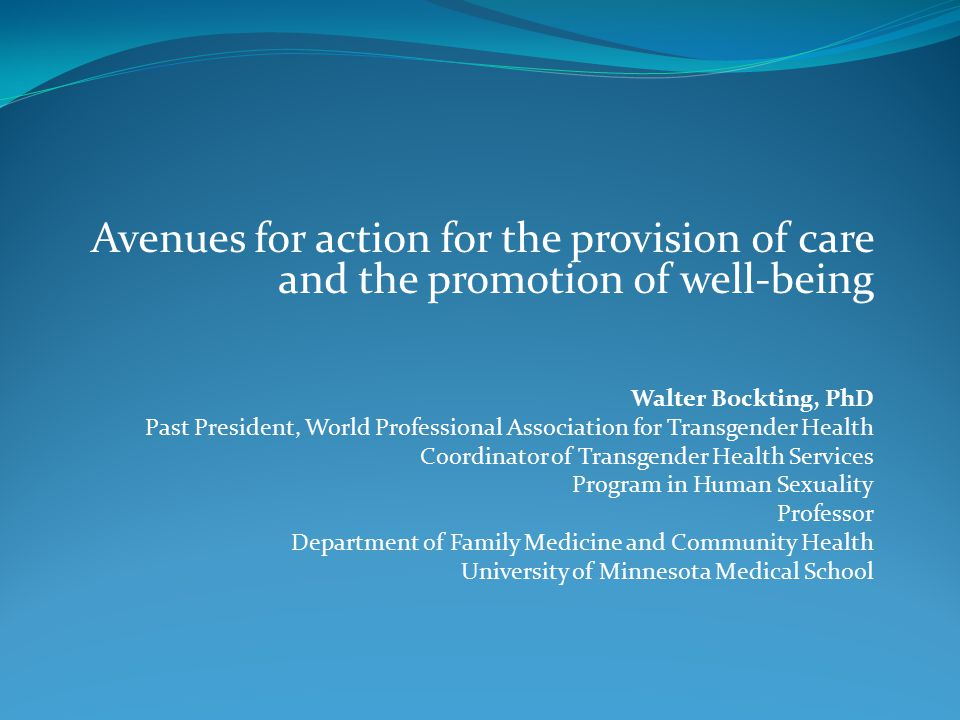 Avenues for action for the provision of care and the promotion of well-being Walter Bockting, PhD Past President, World Professional Association for Transgender Health Coordinator of Transgender Health Services Program in Human Sexuality Professor Department of Family Medicine and Community Health University of Minnesota Medical School