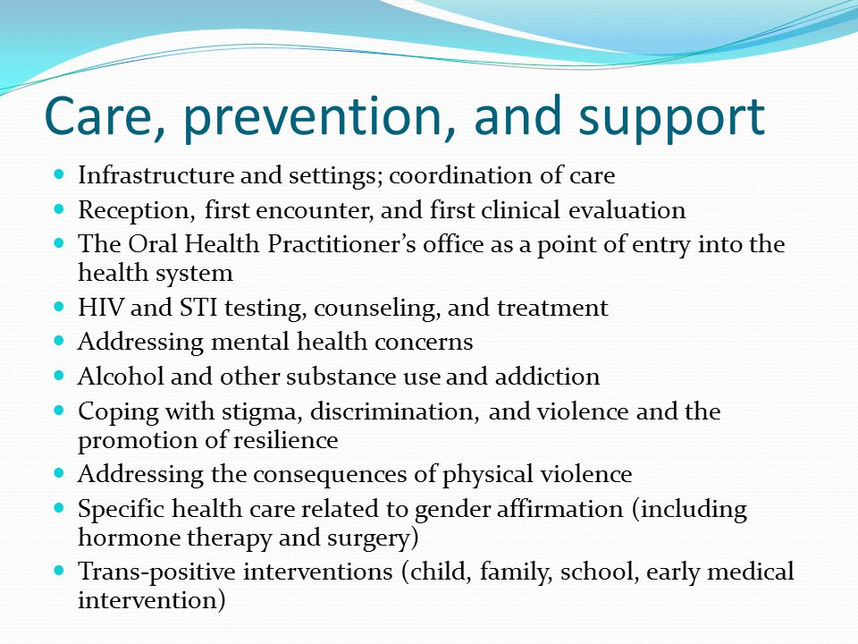Care, prevention, and support Infrastructure and settings; coordination of care Reception, first encounter, and first clinical evaluation The Oral Health Practitioner's office as a point of entry into the health system HIV and STI testing, counseling, and treatment Addressing mental health concerns Alcohol and other substance use and addiction Coping with stigma, discrimination, and violence and the promotion of resilience Addressing the consequences of physical violence Specific health care related to gender affirmation (including hormone therapy and surgery) Trans-positive interventions (child, family, school, early medical intervention)