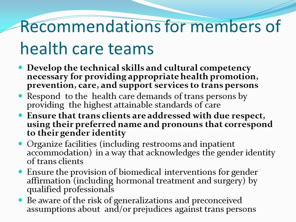 Recommendations for members of health care teams Develop the technical skills and cultural competency necessary for providing appropriate health promotion, prevention, care, and support services to trans persons Respond to the health care demands of trans persons by providing the highest attainable standards of care Ensure that trans clients are addressed with due respect, using their preferred name and pronouns that correspond to their gender identity Organize facilities (including restrooms and inpatient accommodation) in a way that acknowledges the gender identity of trans clients Ensure the provision of biomedical interventions for gender affirmation (including hormonal treatment and surgery) by qualified professionals Be aware of the risk of generalizations and preconceived assumptions about and/or prejudices against trans persons