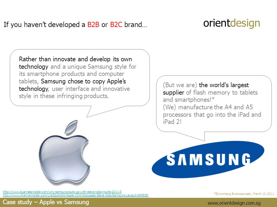 orientdesign www.orientdesign.com.sg If you haven't developed a B2B or B2C brand… Rather than innovate and develop its own technology and a unique Samsung style for its smartphone products and computer tablets, Samsung chose to copy Apple's technology, user interface and innovative style in these infringing products.