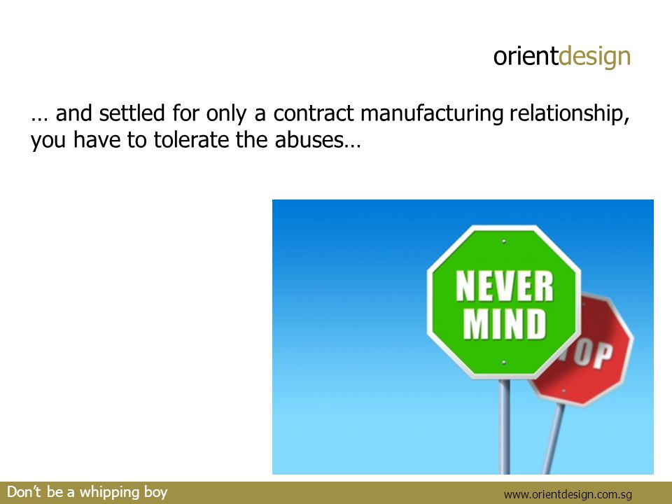 orientdesign www.orientdesign.com.sg … and settled for only a contract manufacturing relationship, you have to tolerate the abuses… Don't be a whippin