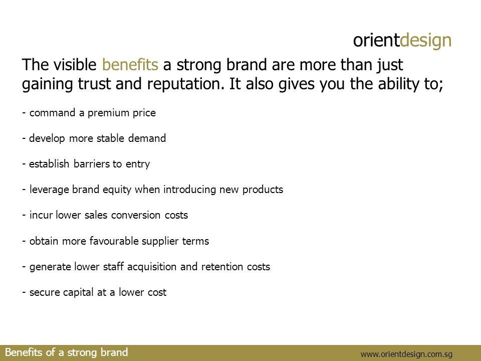 orientdesign www.orientdesign.com.sg Benefits of a strong brand The visible benefits a strong brand are more than just gaining trust and reputation. I