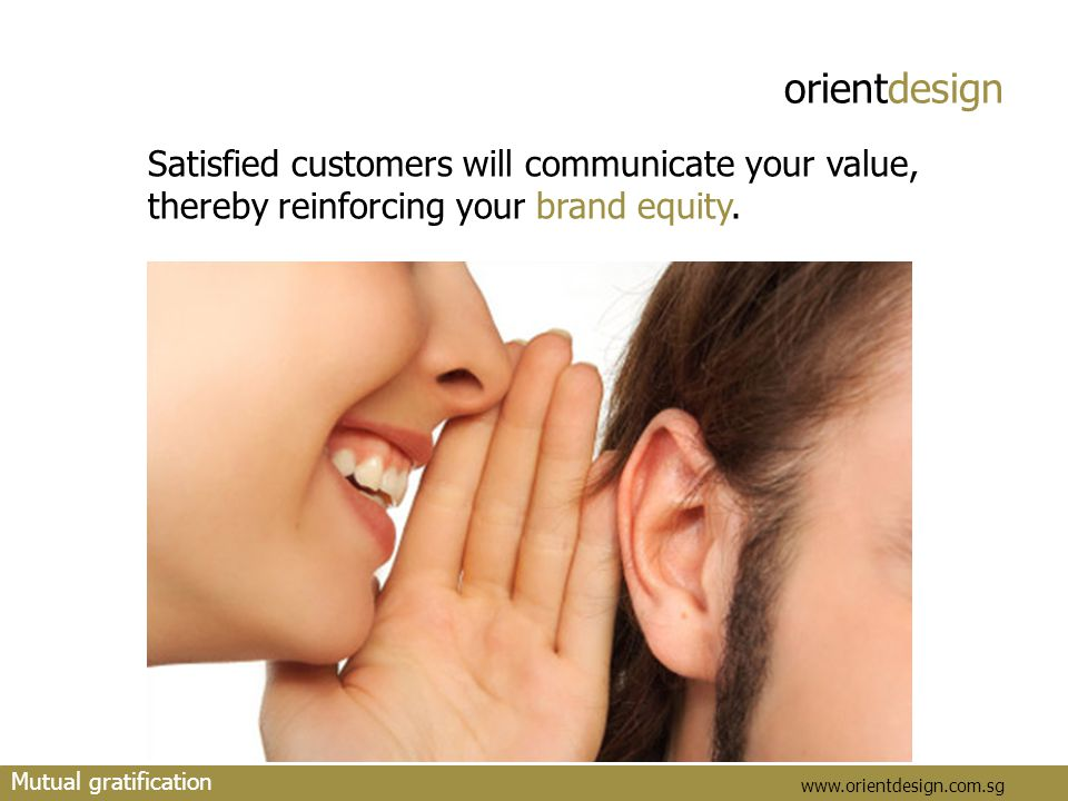 orientdesign www.orientdesign.com.sg Satisfied customers will communicate your value, thereby reinforcing your brand equity. Mutual gratification