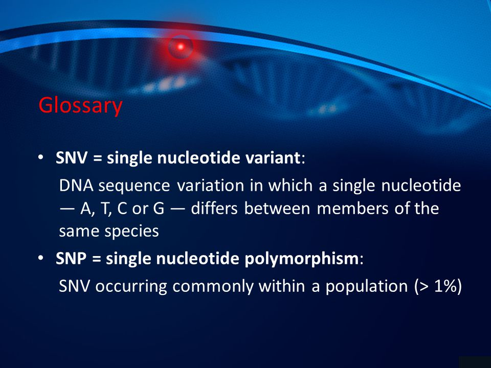 Glossary SNV = single nucleotide variant: DNA sequence variation in which a single nucleotide — A, T, C or G — differs between members of the same species SNP = single nucleotide polymorphism: SNV occurring commonly within a population (> 1%)
