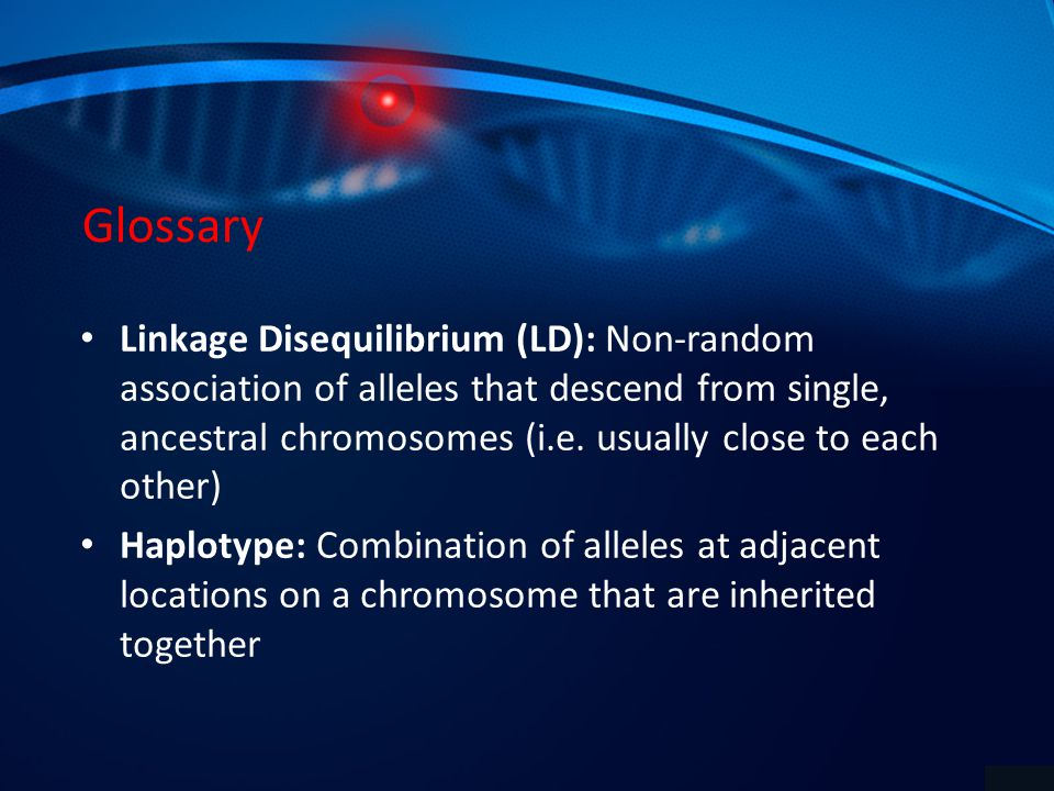 Glossary Linkage Disequilibrium (LD): Non-random association of alleles that descend from single, ancestral chromosomes (i.e.