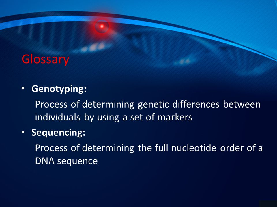 Glossary Genotyping: Process of determining genetic differences between individuals by using a set of markers Sequencing: Process of determining the full nucleotide order of a DNA sequence