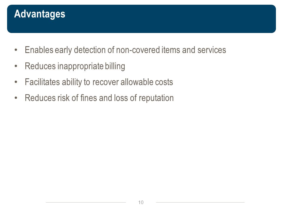 Advantages 10 Enables early detection of non-covered items and services Reduces inappropriate billing Facilitates ability to recover allowable costs Reduces risk of fines and loss of reputation