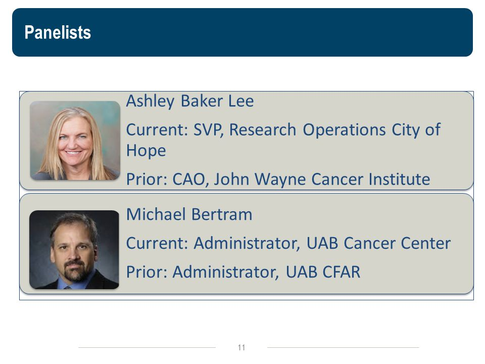 Panelists Ashley Baker Lee Current: SVP, Research Operations City of Hope Prior: CAO, John Wayne Cancer Institute Michael Bertram Current: Administrator, UAB Cancer Center Prior: Administrator, UAB CFAR 11