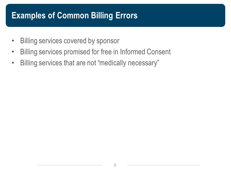 Examples of Common Billing Errors Billing services covered by sponsor Billing services promised for free in Informed Consent Billing services that are not medically necessary 8