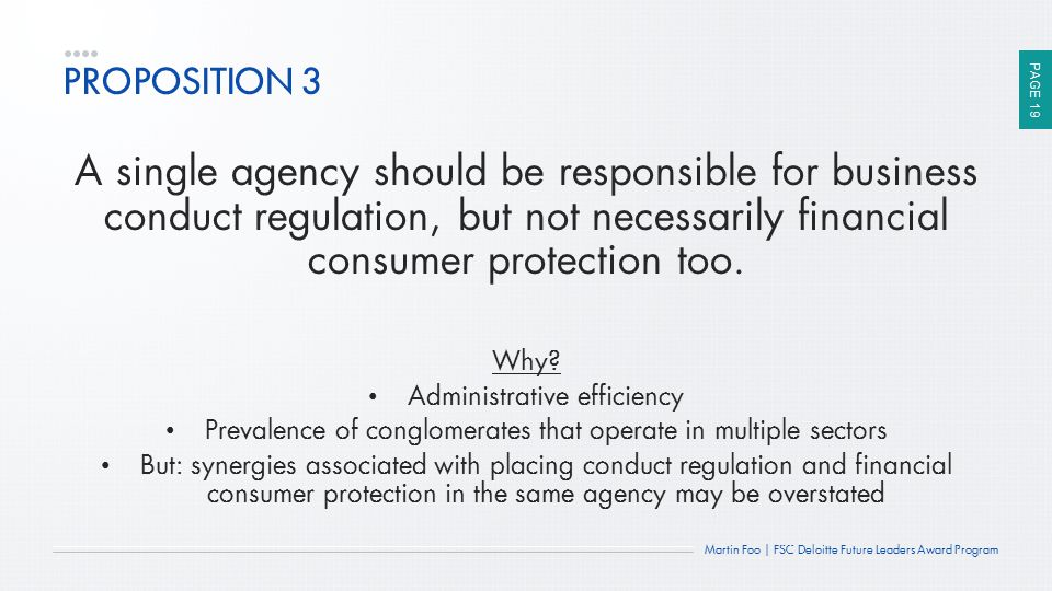 PAGE 19 Martin Foo | FSC Deloitte Future Leaders Award Program PROPOSITION 3 A single agency should be responsible for business conduct regulation, bu