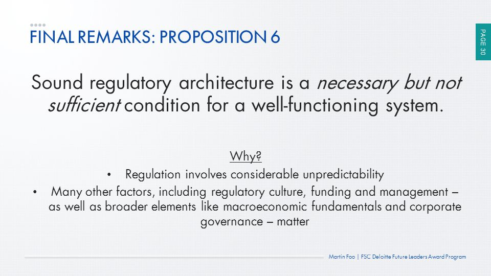 PAGE 30 Martin Foo | FSC Deloitte Future Leaders Award Program FINAL REMARKS: PROPOSITION 6 Sound regulatory architecture is a necessary but not suffi