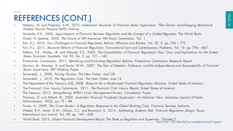 PAGE 36 Martin Foo | FSC Deloitte Future Leaders Award Program REFERENCES (CONT.) Melecky, M. and Podpiera, A.M., 2012, Institutional Structures of Fi