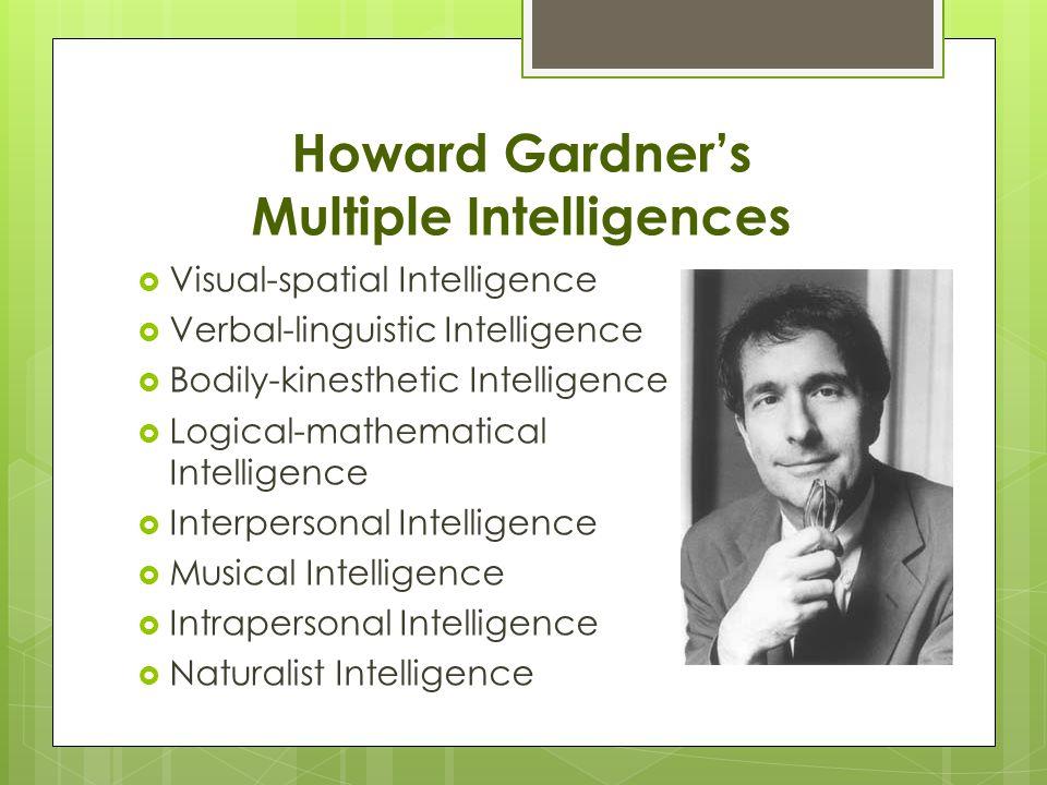 Howard Gardner's Multiple Intelligences  Visual-spatial Intelligence  Verbal-linguistic Intelligence  Bodily-kinesthetic Intelligence  Logical-mathematical Intelligence  Interpersonal Intelligence  Musical Intelligence  Intrapersonal Intelligence  Naturalist Intelligence