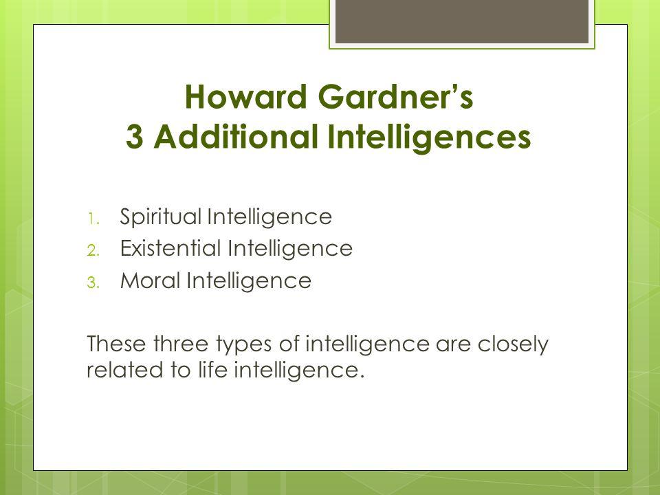 Howard Gardner's 3 Additional Intelligences 1. Spiritual Intelligence 2.