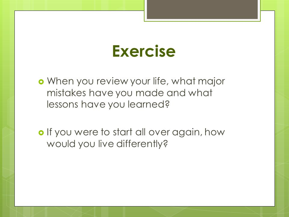 Exercise  When you review your life, what major mistakes have you made and what lessons have you learned.