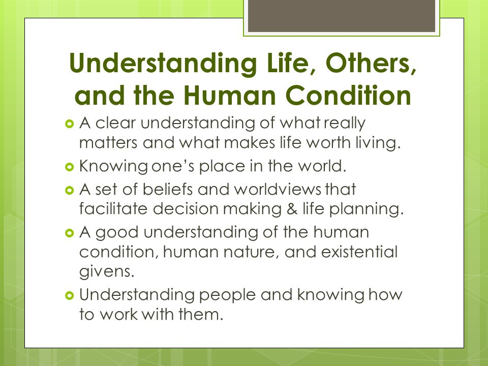 Understanding Life, Others, and the Human Condition  A clear understanding of what really matters and what makes life worth living.