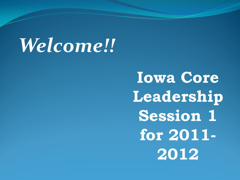 Spring Iowa Core Leadership Session Session 2 for 2011-12 April 30 - Sioux City NW AEA May 1 - Cherokee WIT Center May 2 - Sioux Center New Life Church