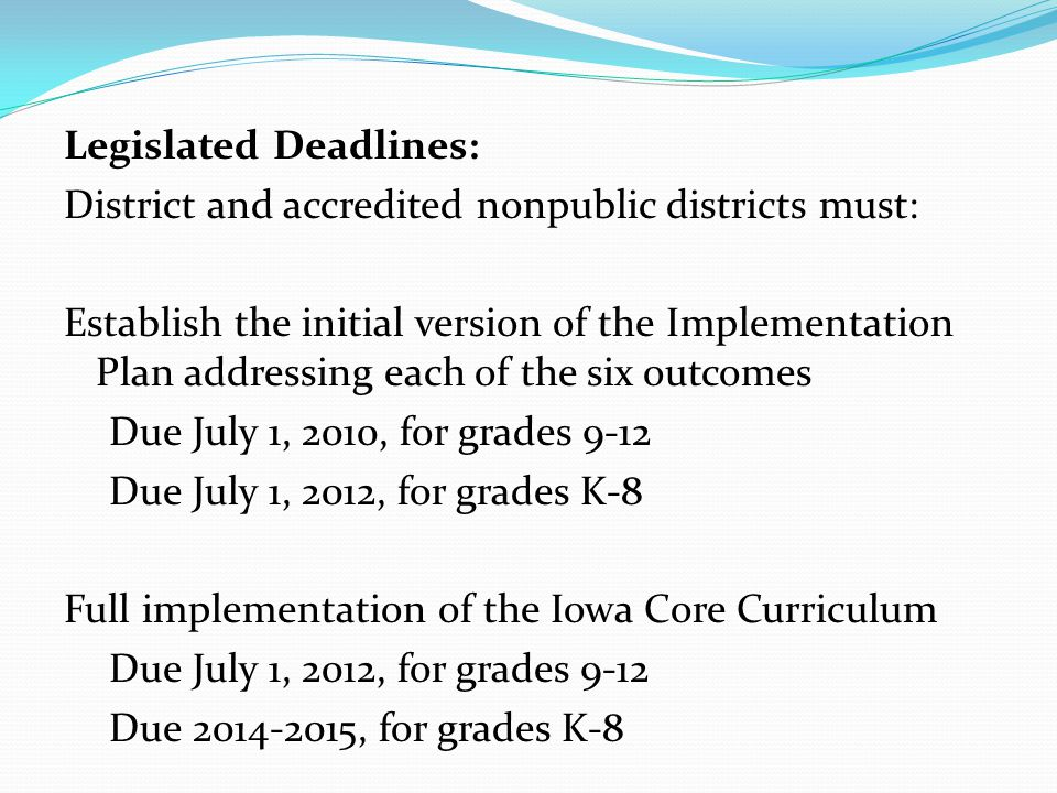 Legislated Deadlines: District and accredited nonpublic districts must: Establish the initial version of the Implementation Plan addressing each of the six outcomes Due July 1, 2010, for grades 9-12 Due July 1, 2012, for grades K-8 Full implementation of the Iowa Core Curriculum Due July 1, 2012, for grades 9-12 Due 2014-2015, for grades K-8