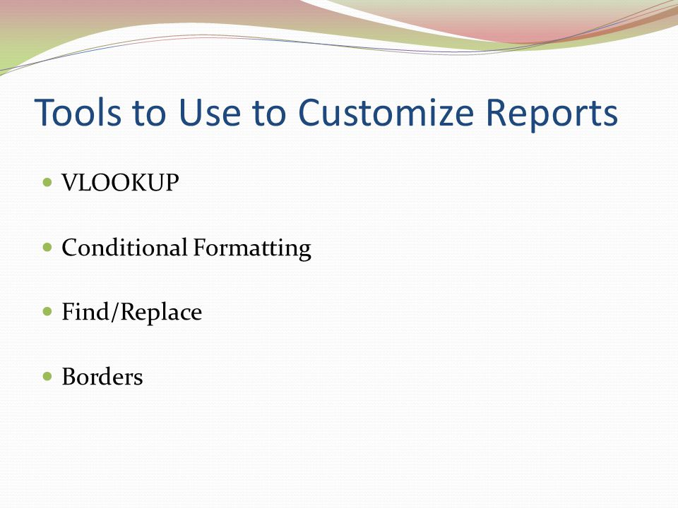 Tools to Use to Customize Reports VLOOKUP Conditional Formatting Find/Replace Borders