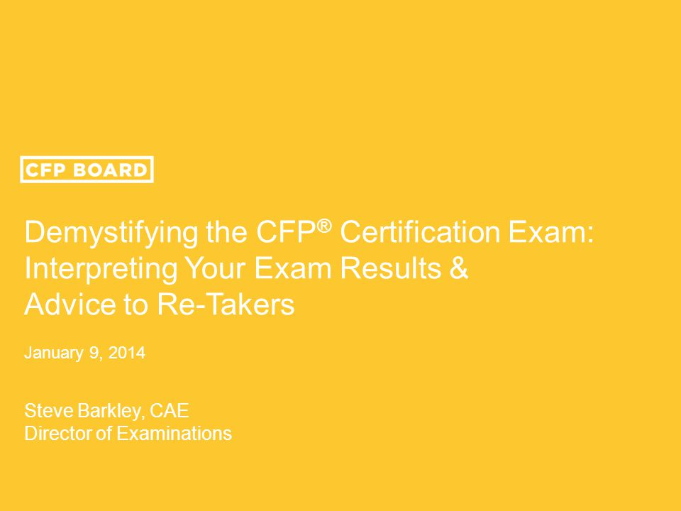 Demystifying the CFP ® Certification Exam: Interpreting Your Exam Results & Advice to Re-Takers January 9, 2014 Steve Barkley, CAE Director of Examina
