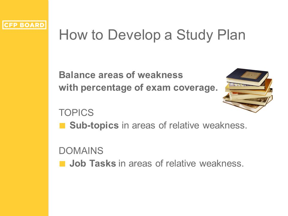 How to Develop a Study Plan Balance areas of weakness with percentage of exam coverage. TOPICS ■ Sub-topics in areas of relative weakness. DOMAINS ■ J