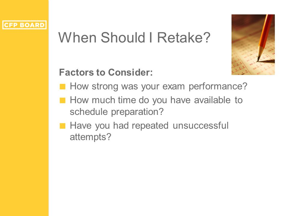 When Should I Retake? Factors to Consider: ■ How strong was your exam performance? ■ How much time do you have available to schedule preparation? ■ Ha
