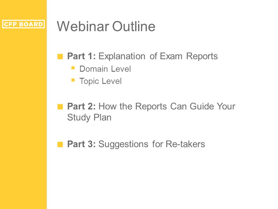 Webinar Outline ■ Part 1: Explanation of Exam Reports  Domain Level  Topic Level ■ Part 2: How the Reports Can Guide Your Study Plan ■ Part 3: Sugge
