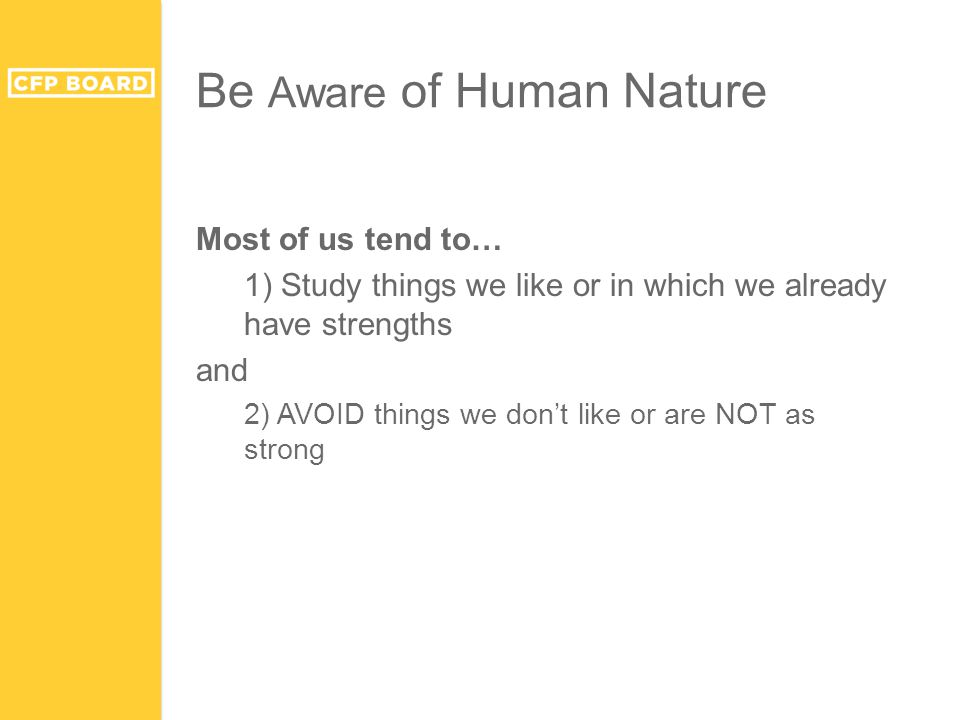 Be Aware of Human Nature Most of us tend to… 1) Study things we like or in which we already have strengths and 2) AVOID things we don't like or are NO