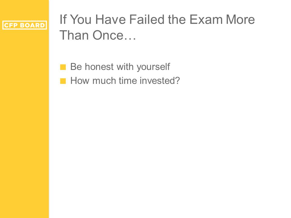 If You Have Failed the Exam More Than Once… ■ Be honest with yourself ■ How much time invested?